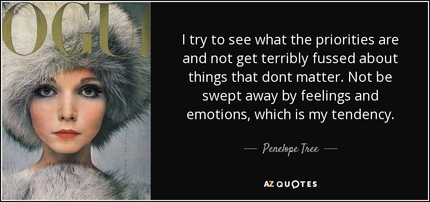 I try to see what the priorities are and not get terribly fussed about things that dont matter. Not be swept away by feelings and emotions, which is my tendency. - Penelope Tree
