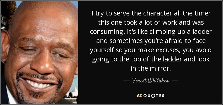 I try to serve the character all the time; this one took a lot of work and was consuming. It's like climbing up a ladder and sometimes you're afraid to face yourself so you make excuses; you avoid going to the top of the ladder and look in the mirror. - Forest Whitaker