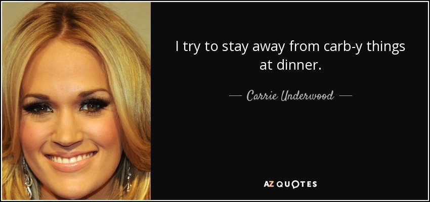 I try to stay away from carb-y things at dinner. - Carrie Underwood