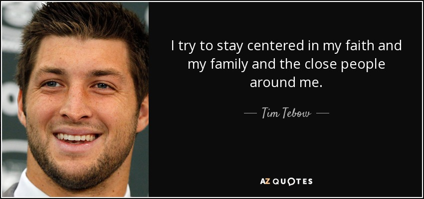 I try to stay centered in my faith and my family and the close people around me. - Tim Tebow