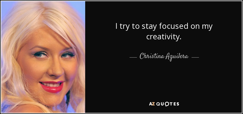 I try to stay focused on my creativity. - Christina Aguilera