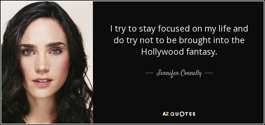 I try to stay focused on my life and do try not to be brought into the Hollywood fantasy. - Jennifer Connelly