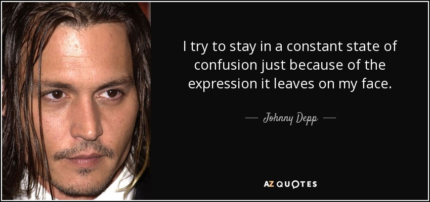 I try to stay in a constant state of confusion just because of the expression it leaves on my face. - Johnny Depp