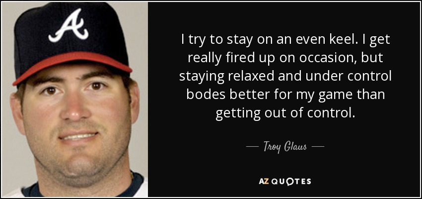 I try to stay on an even keel. I get really fired up on occasion, but staying relaxed and under control bodes better for my game than getting out of control. - Troy Glaus