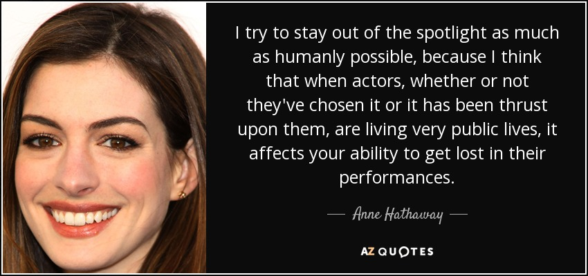I try to stay out of the spotlight as much as humanly possible, because I think that when actors, whether or not they've chosen it or it has been thrust upon them, are living very public lives, it affects your ability to get lost in their performances. - Anne Hathaway