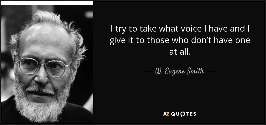 I try to take what voice I have and I give it to those who don't have one at all. - W. Eugene Smith