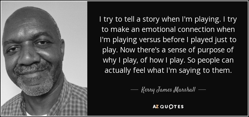I try to tell a story when I'm playing. I try to make an emotional connection when I'm playing versus before I played just to play. Now there's a sense of purpose of why I play, of how I play. So people can actually feel what I'm saying to them. - Kerry James Marshall