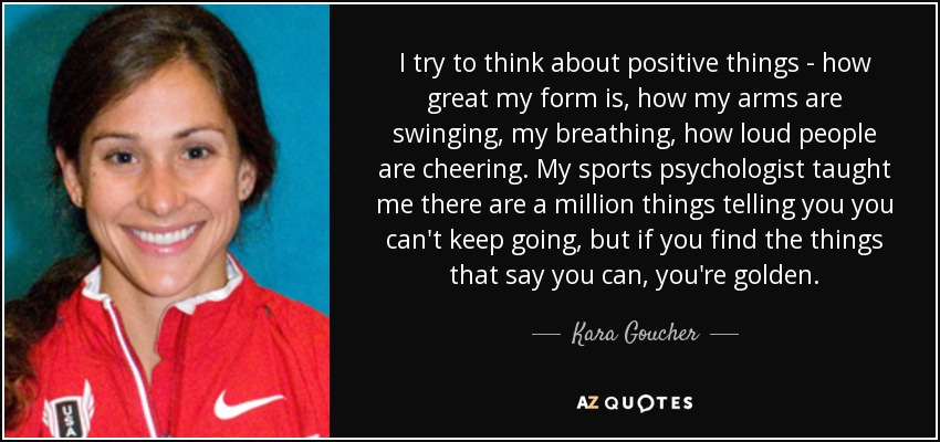 I try to think about positive things - how great my form is, how my arms are swinging, my breathing, how loud people are cheering. My sports psychologist taught me there are a million things telling you you can't keep going, but if you find the things that say you can, you're golden. - Kara Goucher