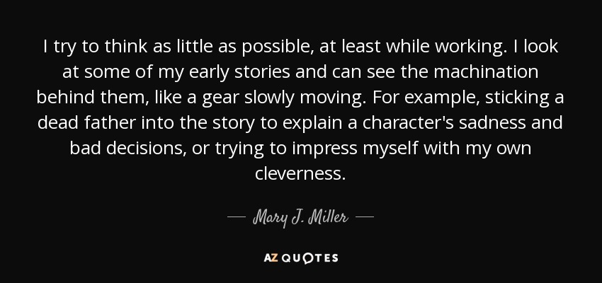 I try to think as little as possible, at least while working. I look at some of my early stories and can see the machination behind them, like a gear slowly moving. For example, sticking a dead father into the story to explain a character's sadness and bad decisions, or trying to impress myself with my own cleverness. - Mary J. Miller