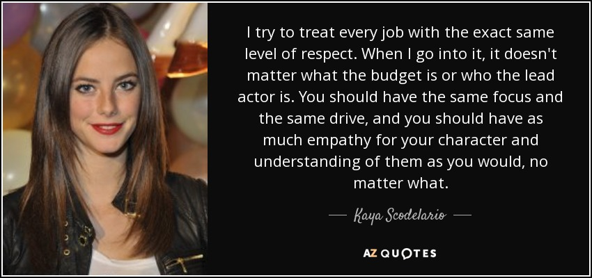 I try to treat every job with the exact same level of respect. When I go into it, it doesn't matter what the budget is or who the lead actor is. You should have the same focus and the same drive, and you should have as much empathy for your character and understanding of them as you would, no matter what. - Kaya Scodelario