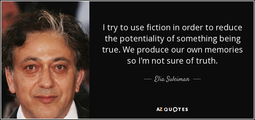 I try to use fiction in order to reduce the potentiality of something being true. We produce our own memories so I'm not sure of truth. - Elia Suleiman