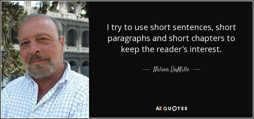 I try to use short sentences, short paragraphs and short chapters to keep the reader's interest. - Nelson DeMille