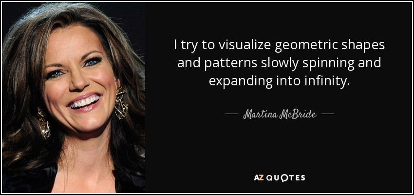 I try to visualize geometric shapes and patterns slowly spinning and expanding into infinity. - Martina McBride