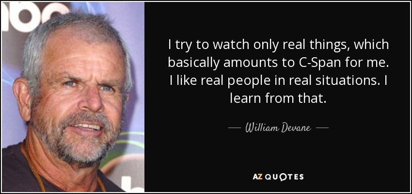 I try to watch only real things, which basically amounts to C-Span for me. I like real people in real situations. I learn from that. - William Devane