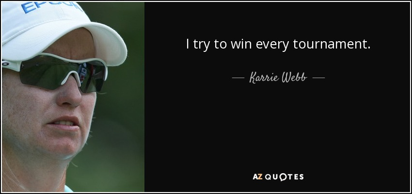 I try to win every tournament. - Karrie Webb