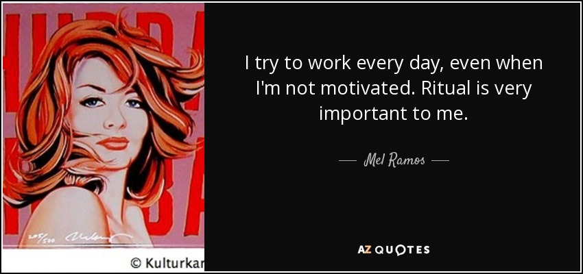 I try to work every day, even when I'm not motivated. Ritual is very important to me. - Mel Ramos