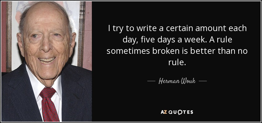 I try to write a certain amount each day, five days a week. A rule sometimes broken is better than no rule. - Herman Wouk