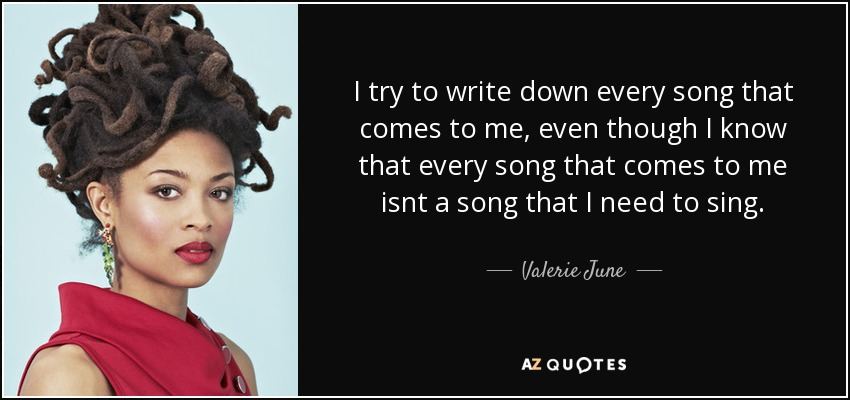 I try to write down every song that comes to me, even though I know that every song that comes to me isnt a song that I need to sing. - Valerie June