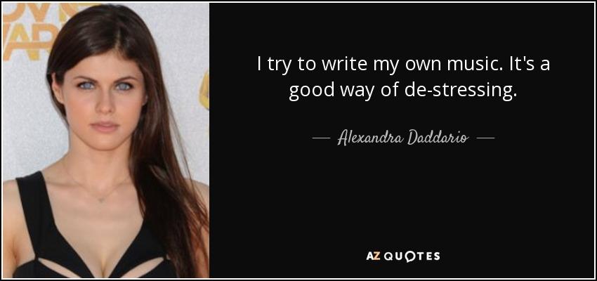 I try to write my own music. It's a good way of de-stressing. - Alexandra Daddario