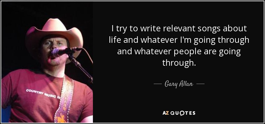 I try to write relevant songs about life and whatever I'm going through and whatever people are going through. - Gary Allan
