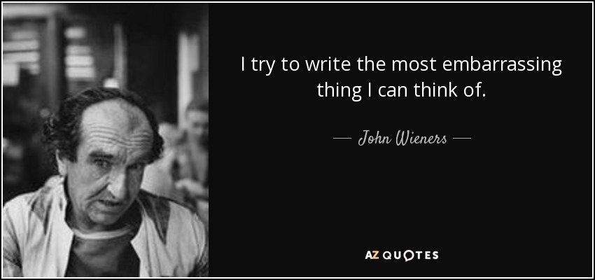 I try to write the most embarrassing thing I can think of. - John Wieners