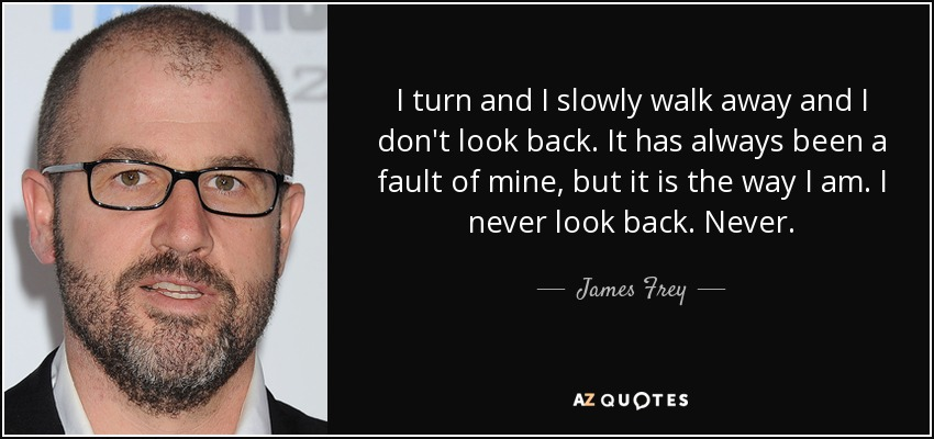 I turn and I slowly walk away and I don't look back. It has always been a fault of mine, but it is the way I am. I never look back. Never. - James Frey