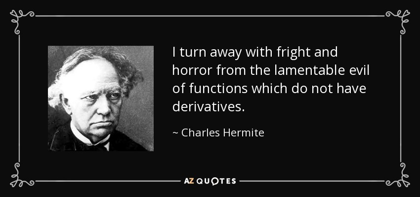 I turn away with fright and horror from the lamentable evil of functions which do not have derivatives. - Charles Hermite