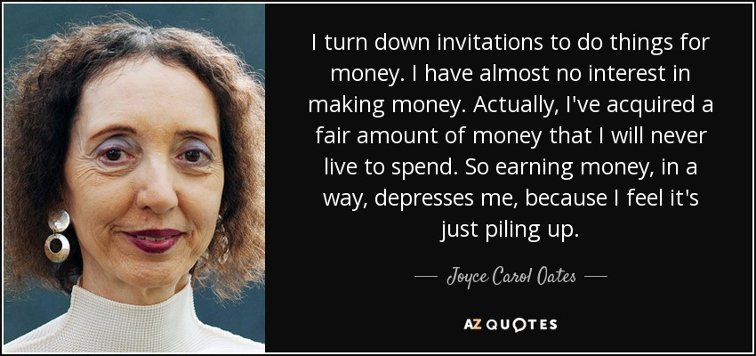 I turn down invitations to do things for money. I have almost no interest in making money. Actually, I've acquired a fair amount of money that I will never live to spend. So earning money, in a way, depresses me, because I feel it's just piling up. - Joyce Carol Oates