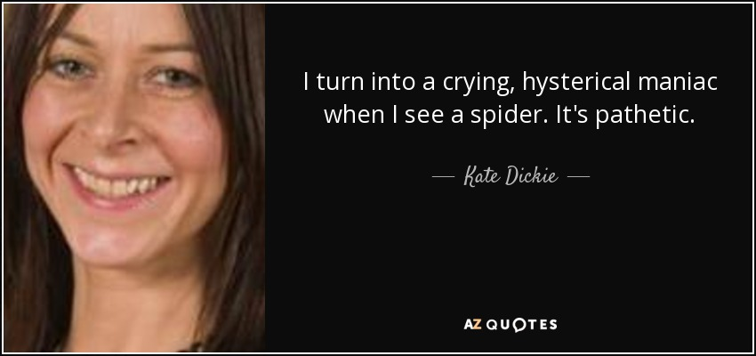 I turn into a crying, hysterical maniac when I see a spider. It's pathetic. - Kate Dickie