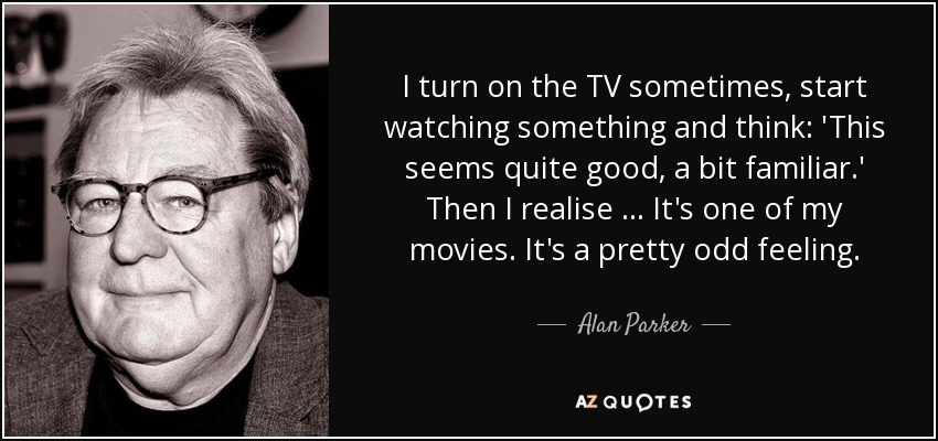 I turn on the TV sometimes, start watching something and think: 'This seems quite good, a bit familiar.' Then I realise … It's one of my movies. It's a pretty odd feeling. - Alan Parker