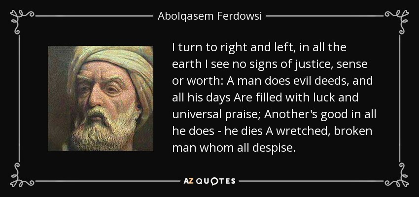 I turn to right and left, in all the earth I see no signs of justice, sense or worth: A man does evil deeds, and all his days Are filled with luck and universal praise; Another's good in all he does - he dies A wretched, broken man whom all despise. - Abolqasem Ferdowsi