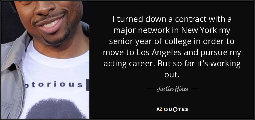 I turned down a contract with a major network in New York my senior year of college in order to move to Los Angeles and pursue my acting career. But so far it's working out. - Justin Hires