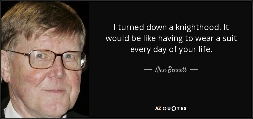 I turned down a knighthood. It would be like having to wear a suit every day of your life. - Alan Bennett