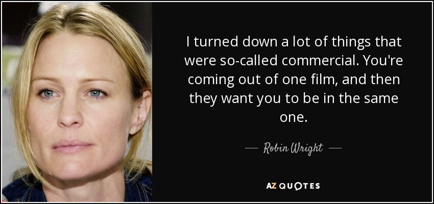 I turned down a lot of things that were so-called commercial. You're coming out of one film, and then they want you to be in the same one. - Robin Wright