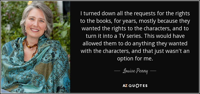 I turned down all the requests for the rights to the books, for years, mostly because they wanted the rights to the characters, and to turn it into a TV series. This would have allowed them to do anything they wanted with the characters, and that just wasn't an option for me. - Louise Penny