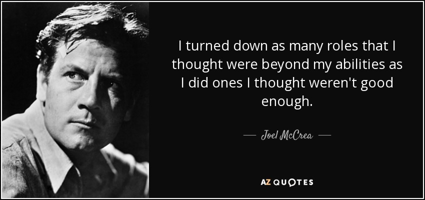 I turned down as many roles that I thought were beyond my abilities as I did ones I thought weren't good enough. - Joel McCrea