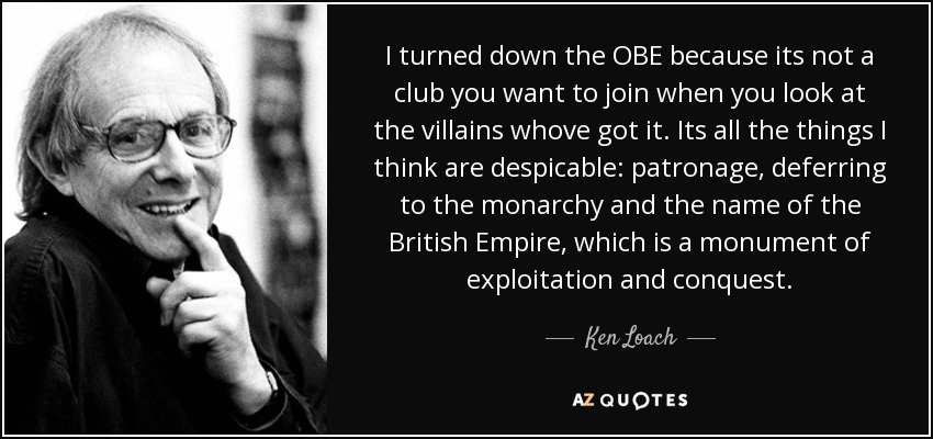 I turned down the OBE because its not a club you want to join when you look at the villains whove got it. Its all the things I think are despicable: patronage, deferring to the monarchy and the name of the British Empire, which is a monument of exploitation and conquest. - Ken Loach