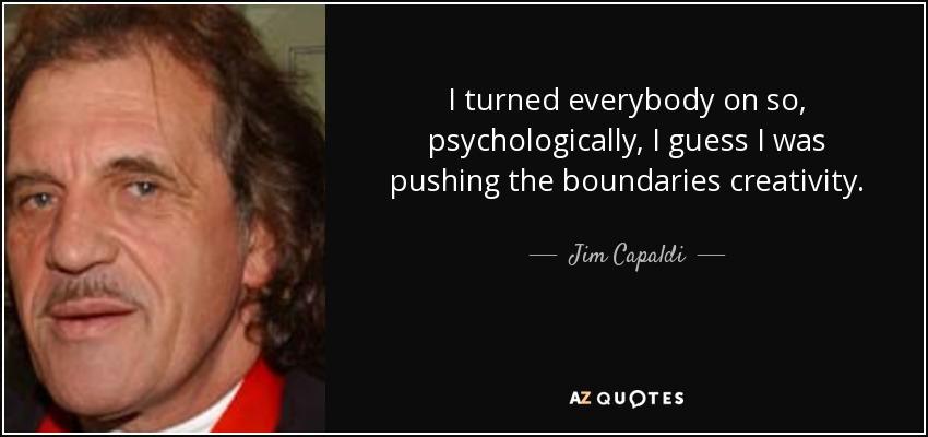 I turned everybody on so, psychologically, I guess I was pushing the boundaries creativity. - Jim Capaldi