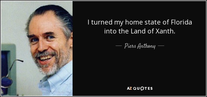 I turned my home state of Florida into the Land of Xanth. - Piers Anthony