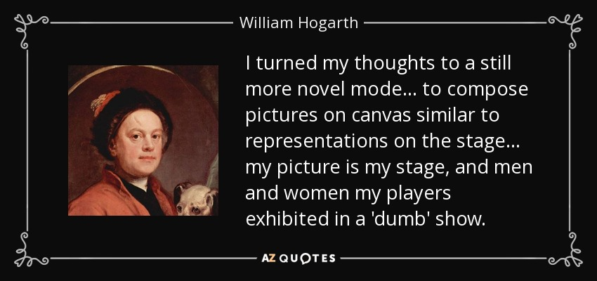 I turned my thoughts to a still more novel mode... to compose pictures on canvas similar to representations on the stage... my picture is my stage, and men and women my players exhibited in a 'dumb' show. - William Hogarth