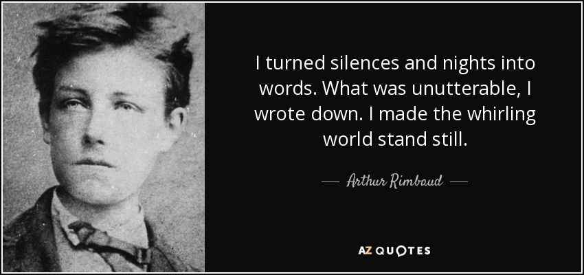I turned silences and nights into words. What was unutterable, I wrote down. I made the whirling world stand still. - Arthur Rimbaud
