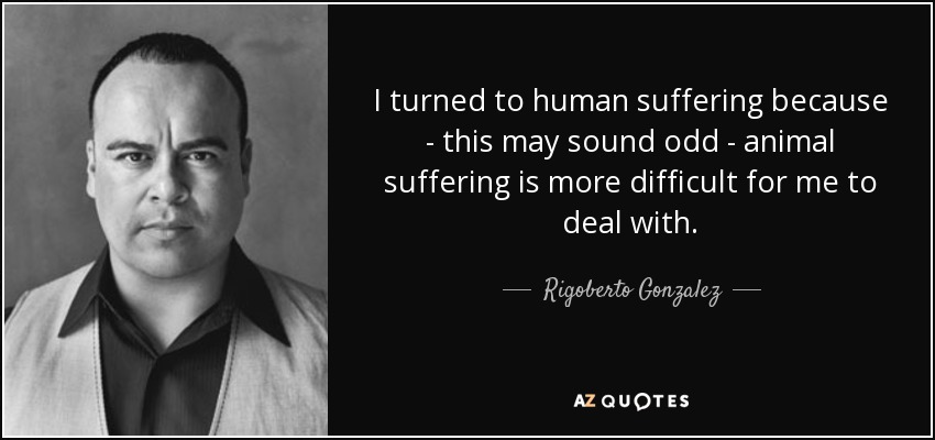 I turned to human suffering because - this may sound odd - animal suffering is more difficult for me to deal with. - Rigoberto Gonzalez