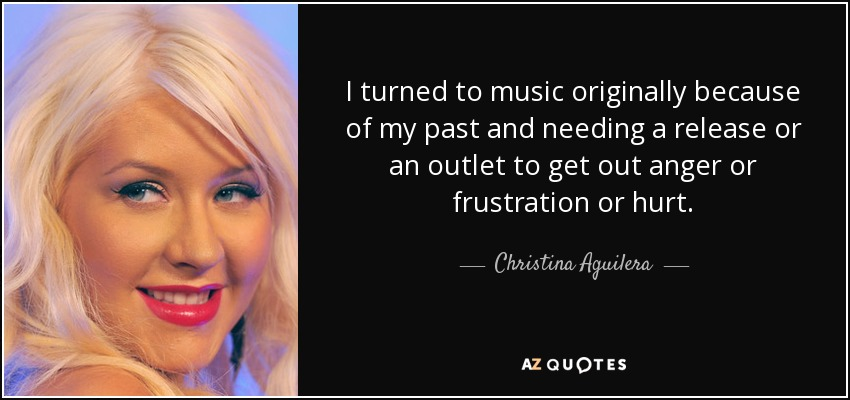 I turned to music originally because of my past and needing a release or an outlet to get out anger or frustration or hurt. - Christina Aguilera