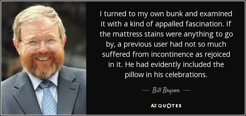 I turned to my own bunk and examined it with a kind of appalled fascination. If the mattress stains were anything to go by, a previous user had not so much suffered from incontinence as rejoiced in it. He had evidently included the pillow in his celebrations. - Bill Bryson