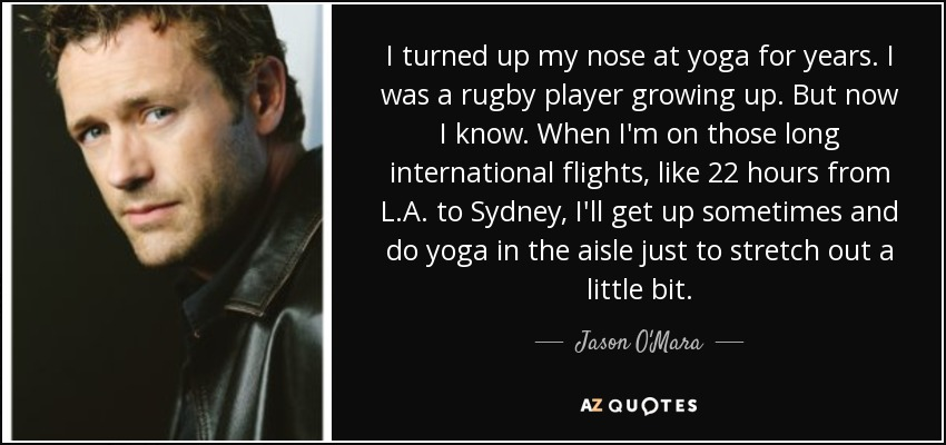 I turned up my nose at yoga for years. I was a rugby player growing up. But now I know. When I'm on those long international flights, like 22 hours from L.A. to Sydney, I'll get up sometimes and do yoga in the aisle just to stretch out a little bit. - Jason O'Mara