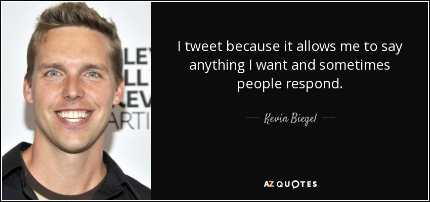 I tweet because it allows me to say anything I want and sometimes people respond. - Kevin Biegel