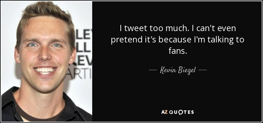 I tweet too much. I can't even pretend it's because I'm talking to fans. - Kevin Biegel