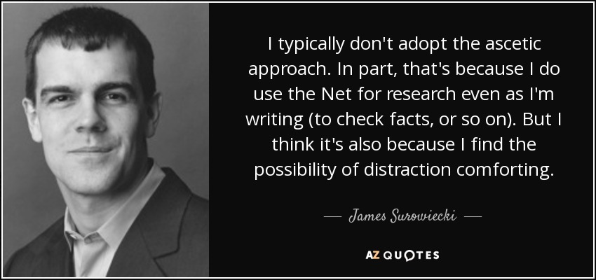 I typically don't adopt the ascetic approach. In part, that's because I do use the Net for research even as I'm writing (to check facts, or so on). But I think it's also because I find the possibility of distraction comforting. - James Surowiecki