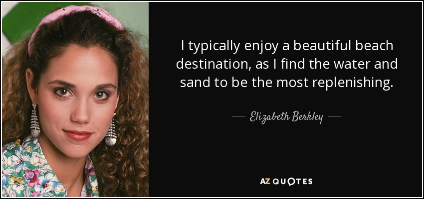I typically enjoy a beautiful beach destination, as I find the water and sand to be the most replenishing. - Elizabeth Berkley