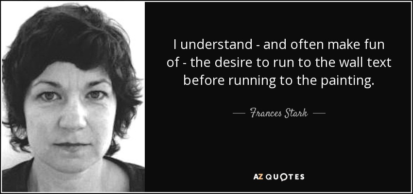 I understand - and often make fun of - the desire to run to the wall text before running to the painting. - Frances Stark